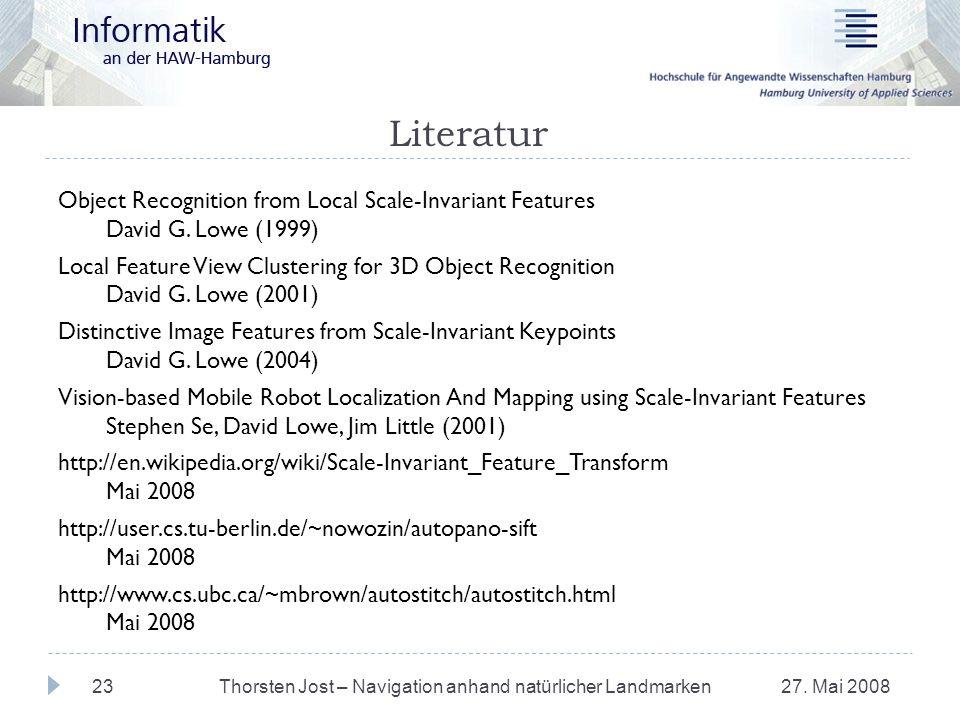 Literatur 27. Mai 2008Thorsten Jost – Navigation anhand natürlicher Landmarken23 Object Recognition from Local Scale-Invariant Features David G. Lowe