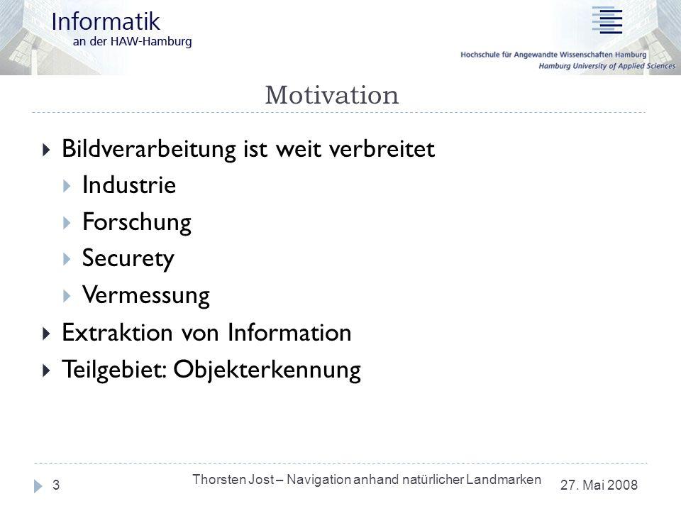 Motivation 27. Mai 2008 Thorsten Jost – Navigation anhand natürlicher Landmarken 3 Bildverarbeitung ist weit verbreitet Industrie Forschung Securety V