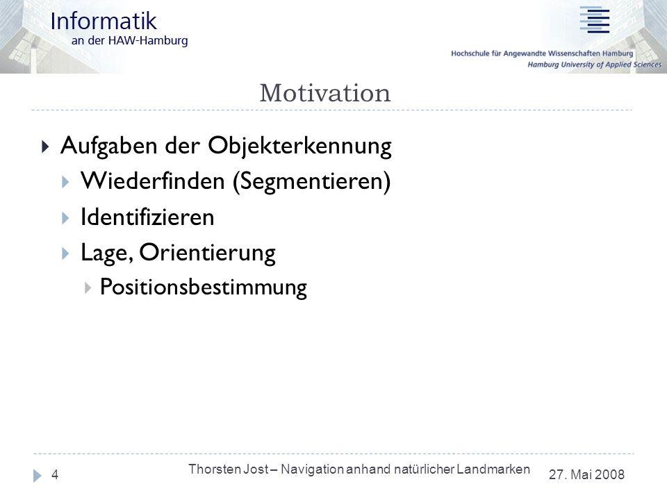 Motivation 27. Mai 2008 Thorsten Jost – Navigation anhand natürlicher Landmarken 4 Aufgaben der Objekterkennung Wiederfinden (Segmentieren) Identifizi