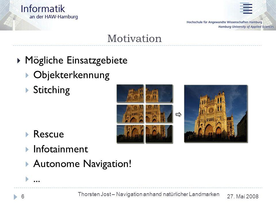 Motivation 27. Mai 2008 Thorsten Jost – Navigation anhand natürlicher Landmarken 6 Mögliche Einsatzgebiete Objekterkennung Stitching Rescue Infotainme