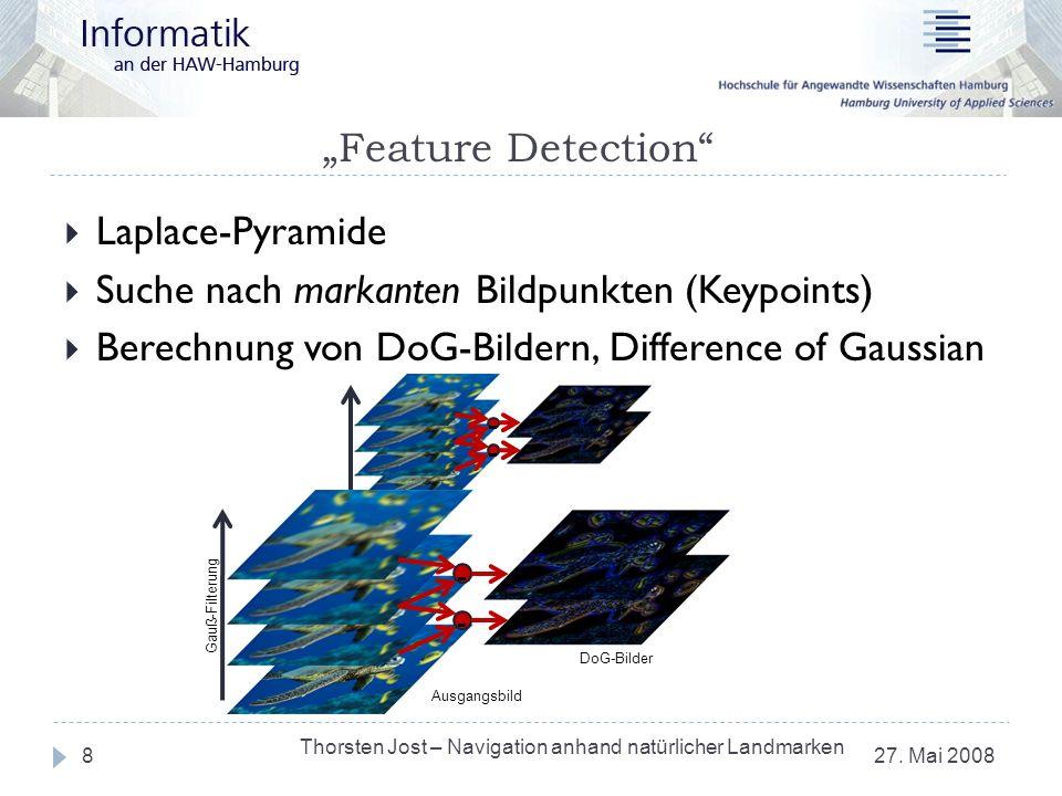 - - Feature Detection 27. Mai 2008 Thorsten Jost – Navigation anhand natürlicher Landmarken 8 Laplace-Pyramide Suche nach markanten Bildpunkten (Keypo