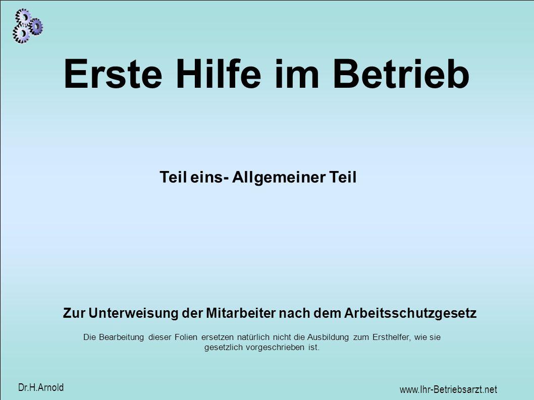 www.Ihr-Betriebsarzt.net Dr.H.Arnold Erste Hilfe im Betrieb Zur Unterweisung der Mitarbeiter nach dem Arbeitsschutzgesetz Teil eins- Allgemeiner Teil