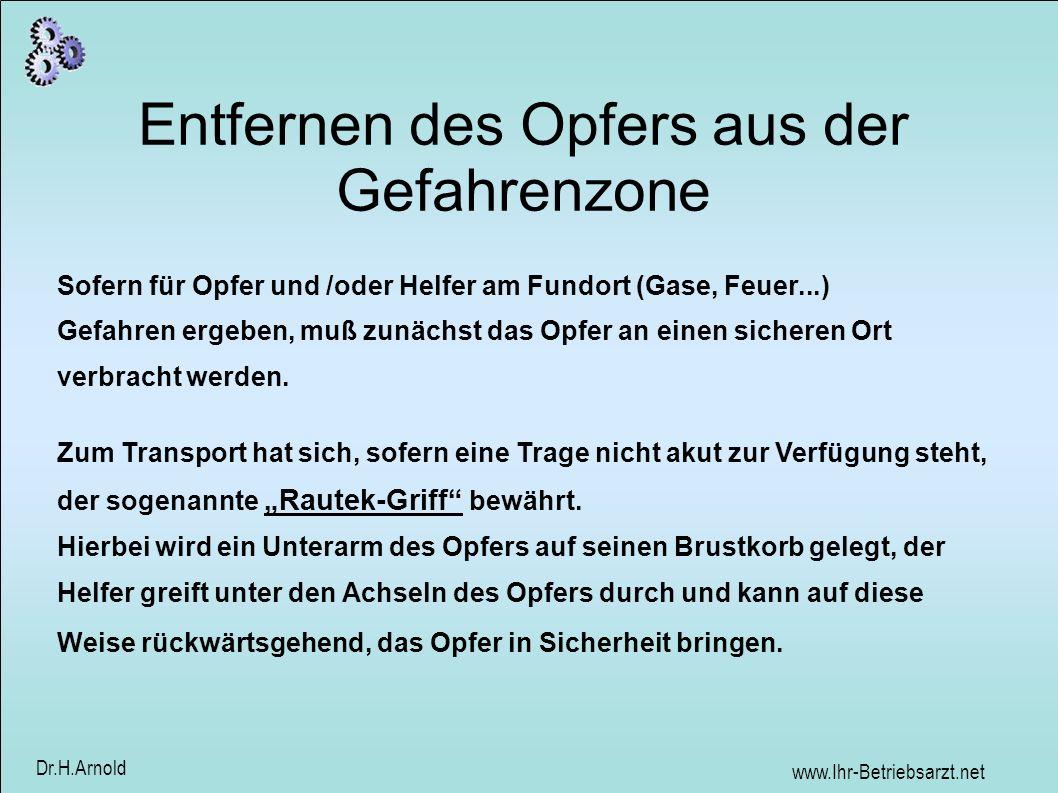 www.Ihr-Betriebsarzt.net Dr.H.Arnold Entfernen des Opfers aus der Gefahrenzone Sofern für Opfer und /oder Helfer am Fundort (Gase, Feuer...) Gefahren