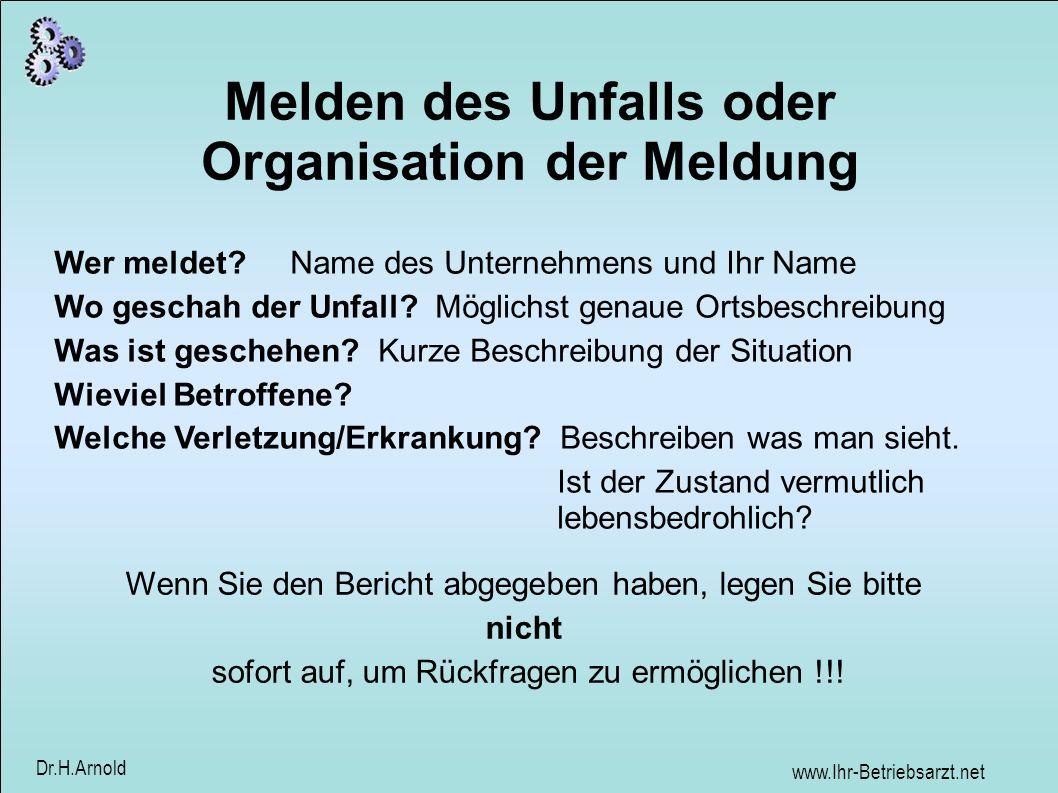 www.Ihr-Betriebsarzt.net Dr.H.Arnold Melden des Unfalls oder Organisation der Meldung Wer meldet? Name des Unternehmens und Ihr Name Wo geschah der Un