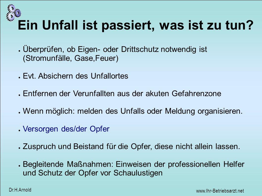 www.Ihr-Betriebsarzt.net Dr.H.Arnold Ein Unfall ist passiert, was ist zu tun? Überprüfen, ob Eigen- oder Drittschutz notwendig ist (Stromunfälle, Gase