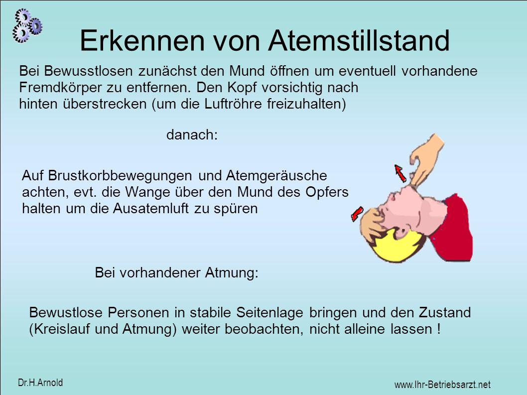 www.Ihr-Betriebsarzt.net Dr.H.Arnold Erkennen von Atemstillstand Bei Bewusstlosen zunächst den Mund öffnen um eventuell vorhandene Fremdkörper zu entf