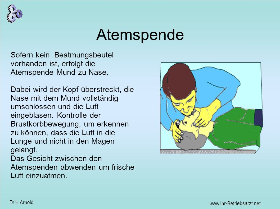 www.Ihr-Betriebsarzt.net Dr.H.Arnold Atemspende Sofern kein Beatmungsbeutel vorhanden ist, erfolgt die Atemspende Mund zu Nase. Dabei wird der Kopf üb