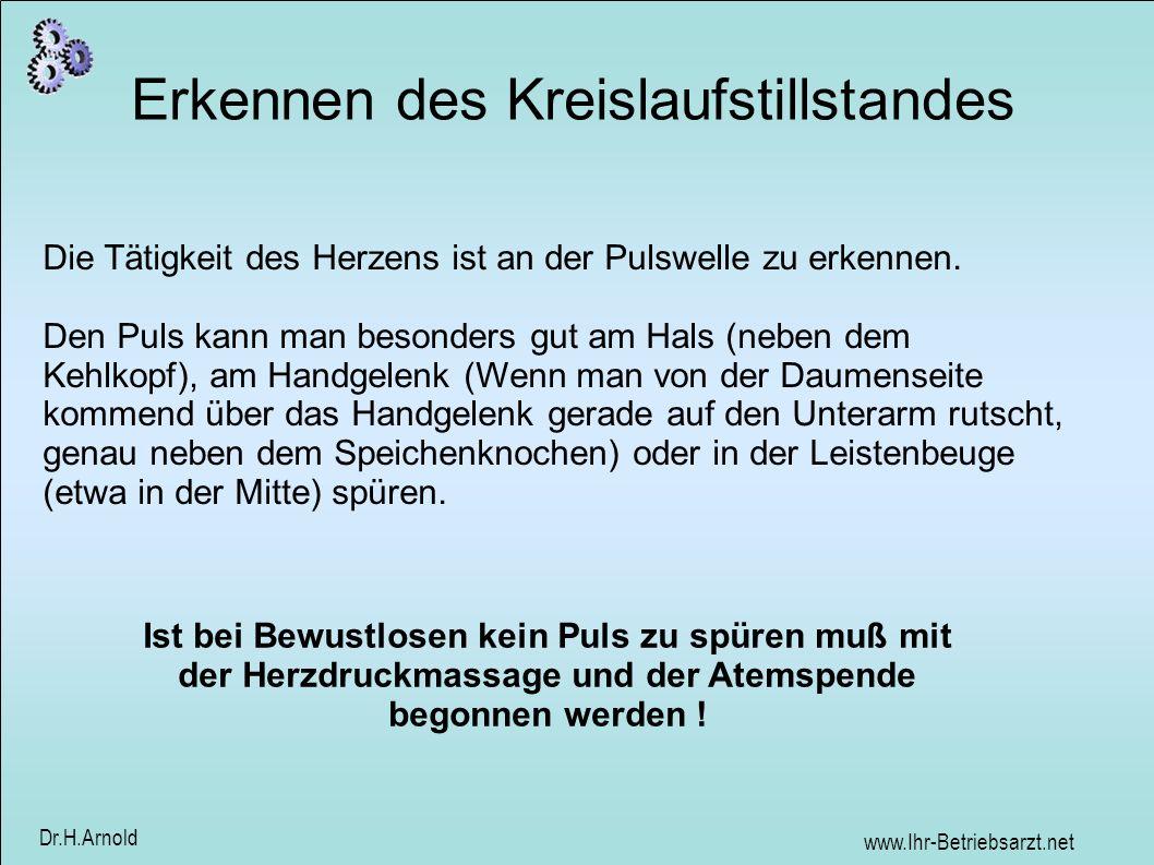 www.Ihr-Betriebsarzt.net Dr.H.Arnold Erkennen des Kreislaufstillstandes Die Tätigkeit des Herzens ist an der Pulswelle zu erkennen. Den Puls kann man