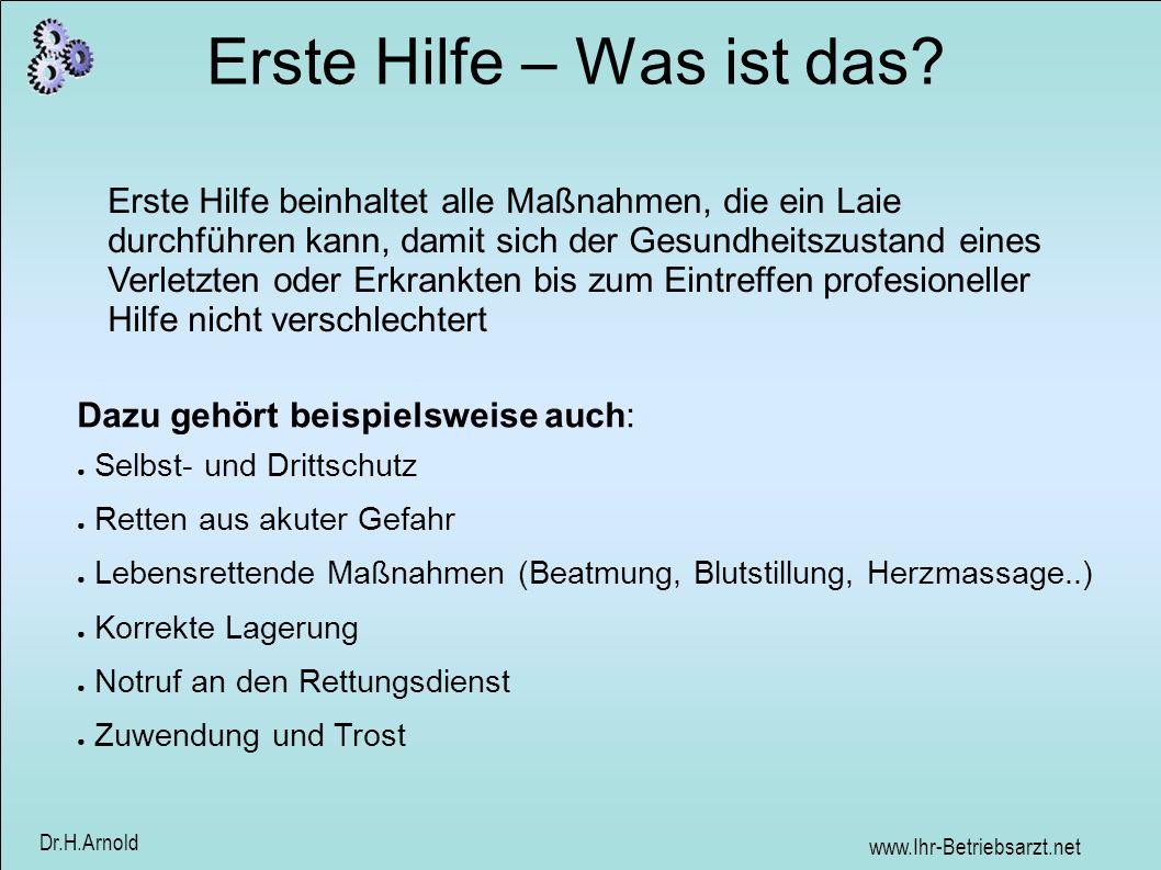 www.Ihr-Betriebsarzt.net Dr.H.Arnold Erste Hilfe – Was ist das? Erste Hilfe beinhaltet alle Maßnahmen, die ein Laie durchführen kann, damit sich der G