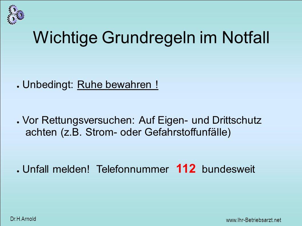 www.Ihr-Betriebsarzt.net Dr.H.Arnold Wichtige Grundregeln im Notfall Unbedingt: Ruhe bewahren ! Vor Rettungsversuchen: Auf Eigen- und Drittschutz acht