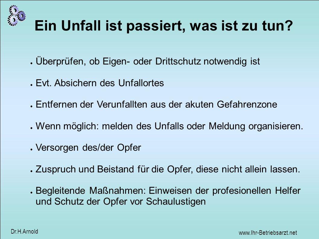 www.Ihr-Betriebsarzt.net Dr.H.Arnold Ein Unfall ist passiert, was ist zu tun? Überprüfen, ob Eigen- oder Drittschutz notwendig ist Evt. Absichern des