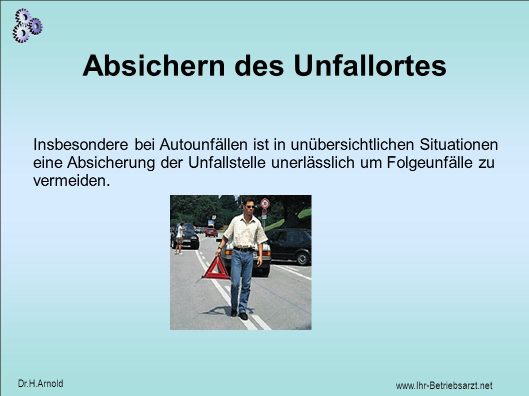 www.Ihr-Betriebsarzt.net Dr.H.Arnold Absichern des Unfallortes Insbesondere bei Autounfällen ist in unübersichtlichen Situationen eine Absicherung der