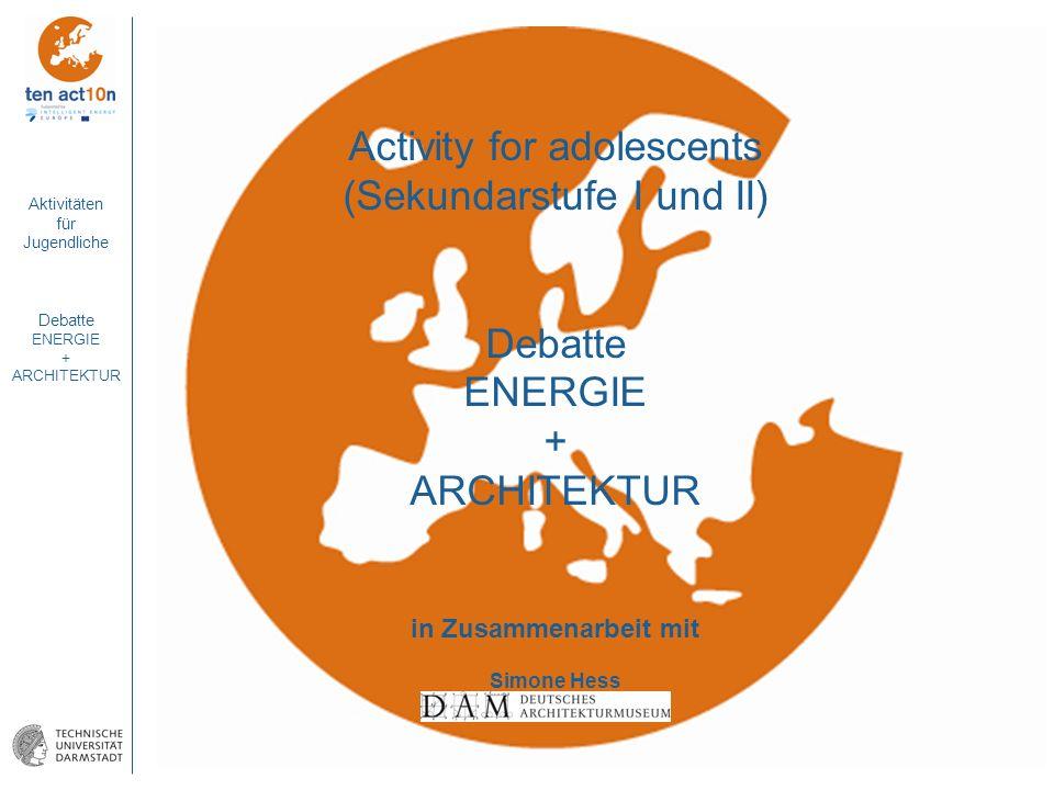 Aktivitäten für Jugendliche Debatte ENERGIE + ARCHITEKTUR Activity for adolescents (Sekundarstufe I und II) Debatte ENERGIE + ARCHITEKTUR in Zusammena