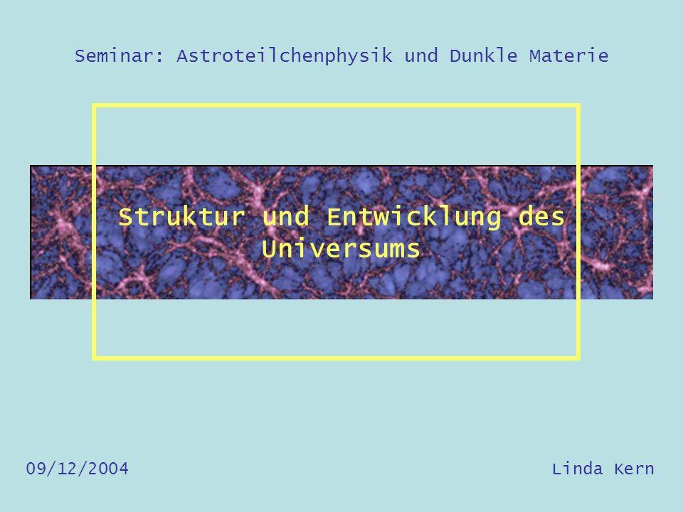 Seminar: Astroteilchenphysik und Dunkle Materie Struktur und Entwicklung des Universums 09/12/2004 Linda Kern