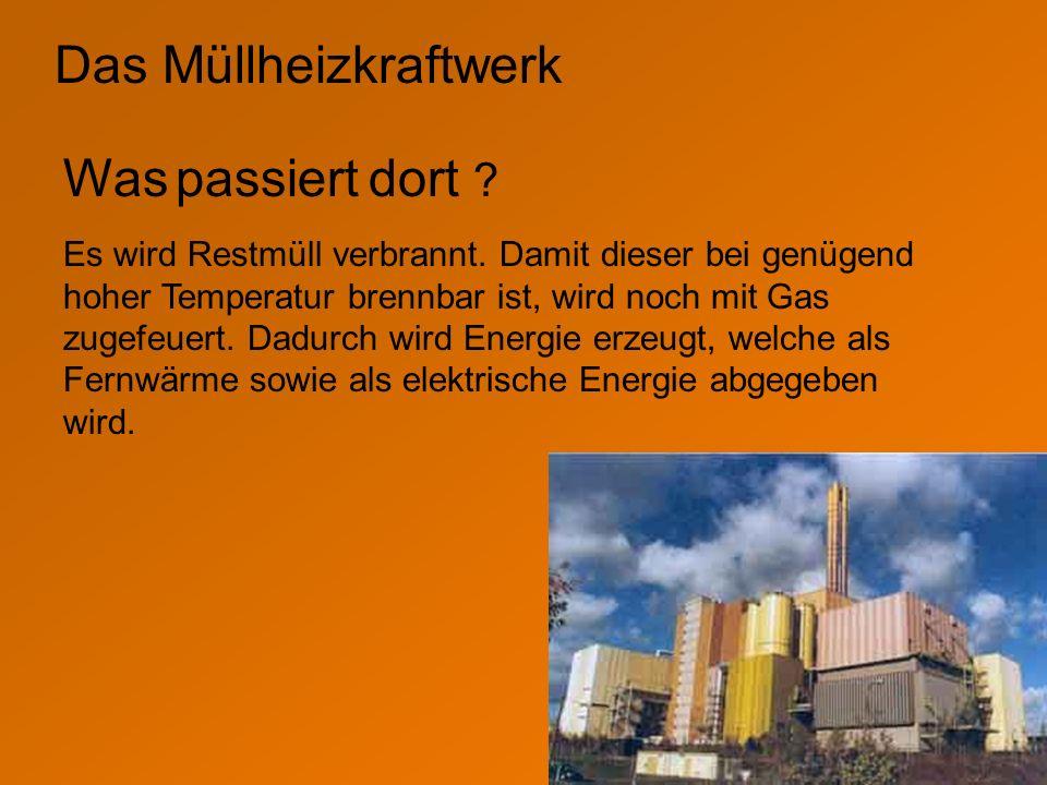 Das Müllheizkraftwerk Was passiert dort ? Es wird Restmüll verbrannt. Damit dieser bei genügend hoher Temperatur brennbar ist, wird noch mit Gas zugef