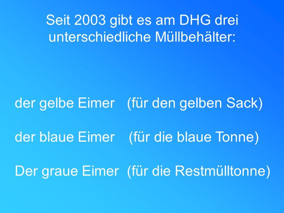 Seit 2003 gibt es am DHG drei unterschiedliche Müllbehälter: der gelbe Eimer (für den gelben Sack) der blaue Eimer (für die blaue Tonne) Der graue Eim