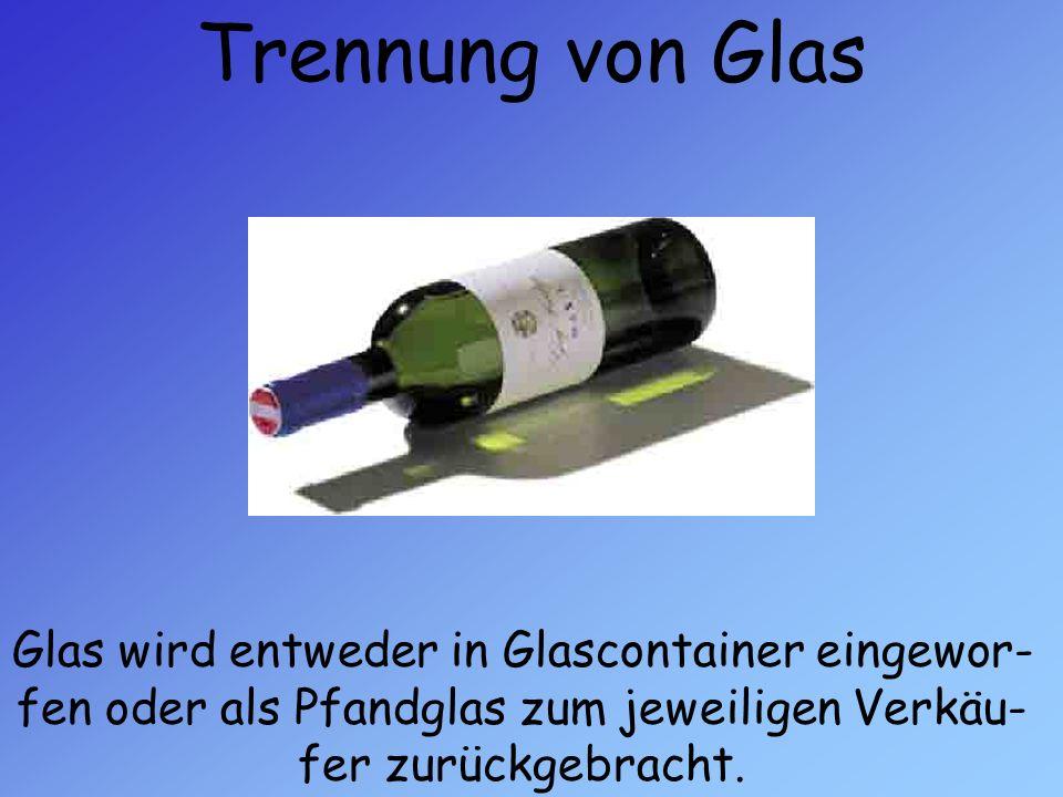 Trennung von Glas Glas wird entweder in Glascontainer eingewor- fen oder als Pfandglas zum jeweiligen Verkäu- fer zurückgebracht.