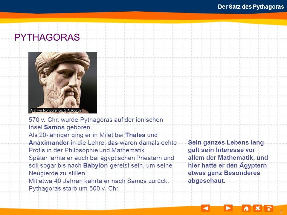2 Der Satz des Pythagoras PYTHAGORAS 570 v. Chr. wurde Pythagoras auf der ionischen Insel Samos geboren. Als 20-jähriger ging er in Milet bei Thales u