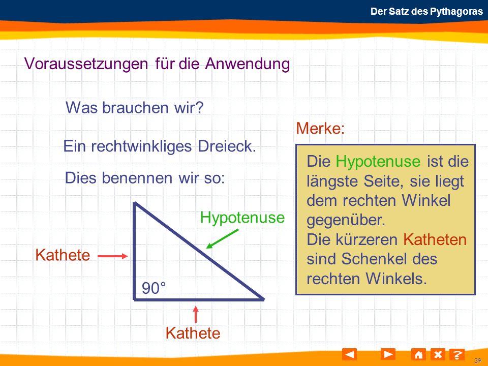 39 Der Satz des Pythagoras Voraussetzungen für die Anwendung Was brauchen wir? 90° Kathete Hypotenuse Ein rechtwinkliges Dreieck. Dies benennen wir so
