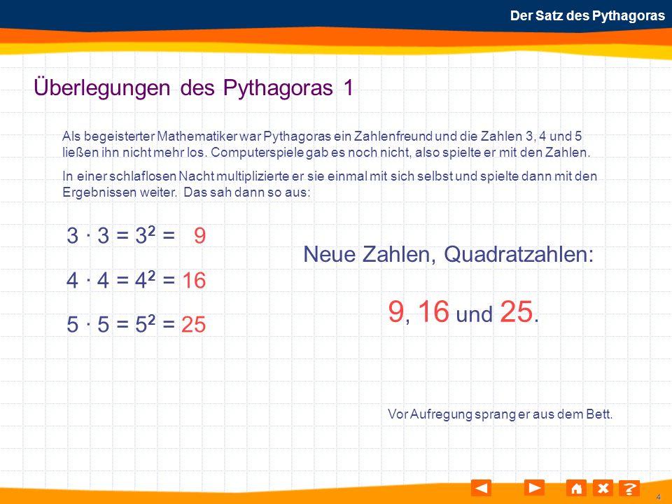 4 Der Satz des Pythagoras Überlegungen des Pythagoras 1 3 · 3 = 3 2 = 9 4 · 4 = 4 2 = 16 5 · 5 = 5 2 = 25 Neue Zahlen, Quadratzahlen: 9, 16 und 25. Vo