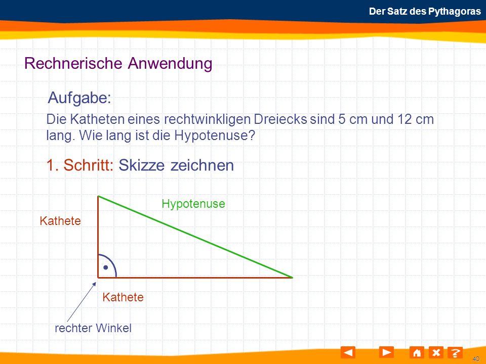40 Der Satz des Pythagoras Rechnerische Anwendung Aufgabe: 1. Schritt: Skizze zeichnen Die Katheten eines rechtwinkligen Dreiecks sind 5 cm und 12 cm