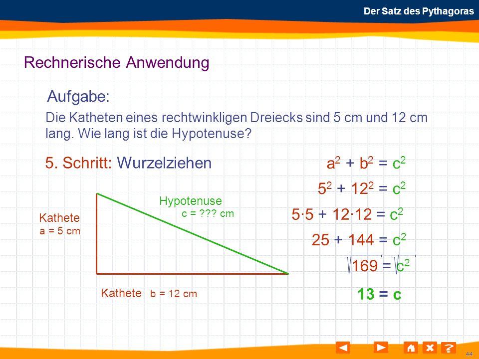 44 Der Satz des Pythagoras Rechnerische Anwendung Aufgabe: 5. Schritt: Wurzelziehen Die Katheten eines rechtwinkligen Dreiecks sind 5 cm und 12 cm lan