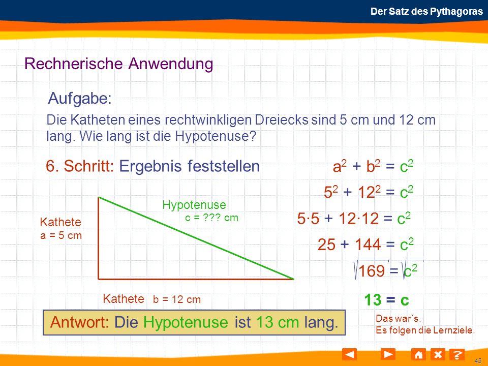 45 Der Satz des Pythagoras Rechnerische Anwendung Aufgabe: 6. Schritt: Ergebnis feststellen Die Katheten eines rechtwinkligen Dreiecks sind 5 cm und 1
