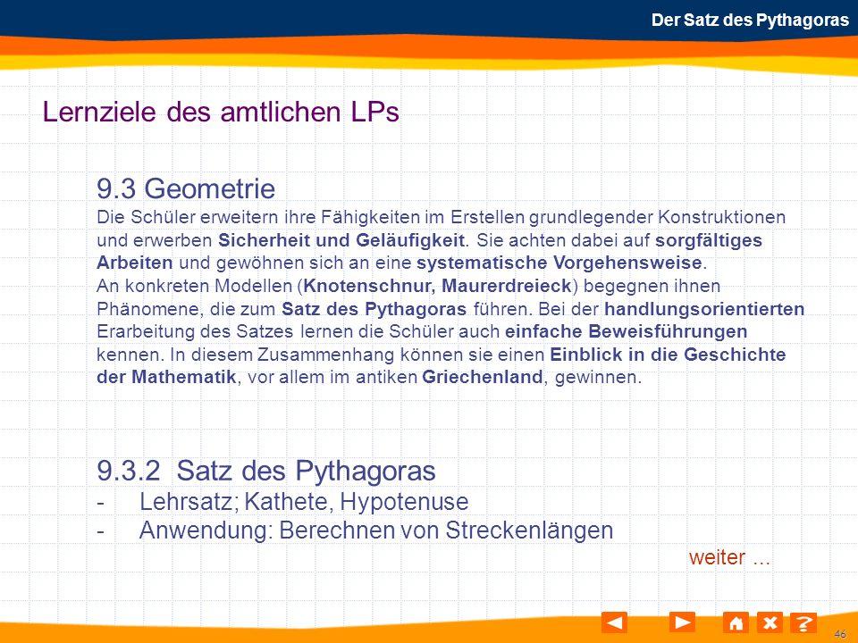 46 Der Satz des Pythagoras Lernziele des amtlichen LPs 9.3 Geometrie Die Schüler erweitern ihre Fähigkeiten im Erstellen grundlegender Konstruktionen