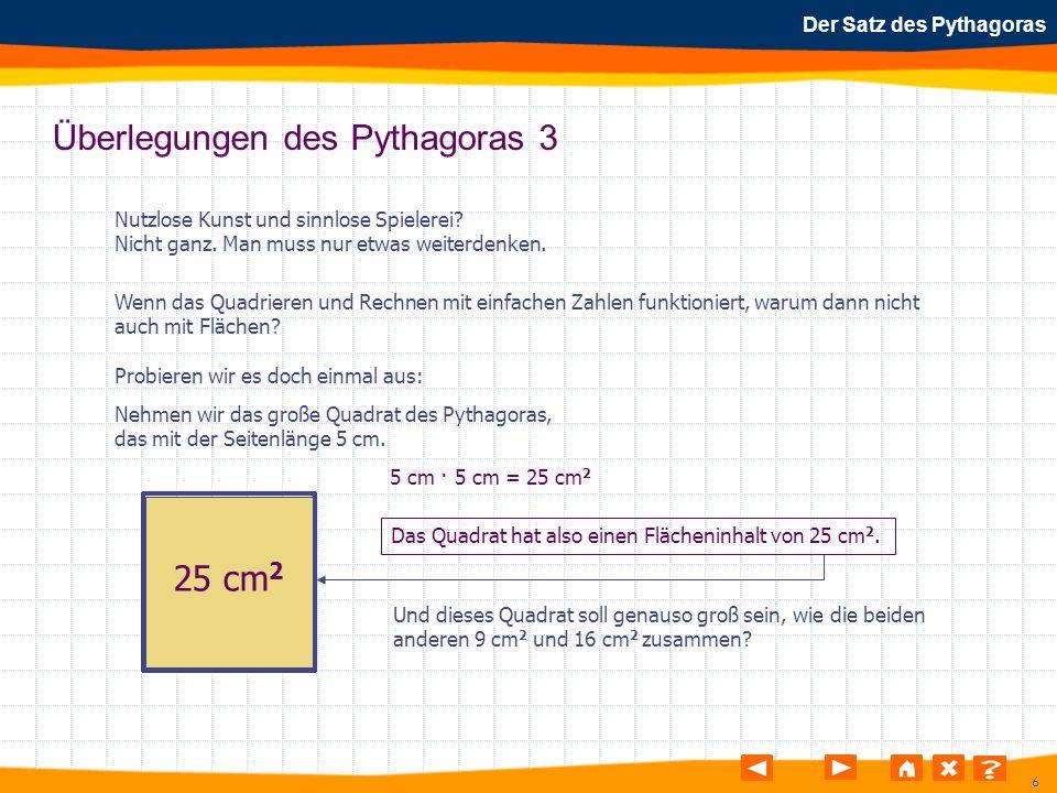 7 Der Satz des Pythagoras Überlegungen des Pythagoras 4 3cm · 3cm + 4cm · 4cm = 5cm · 5cm Kleines Quadrat + mittelgroßes Quadrat = großes Quadrat ????.
