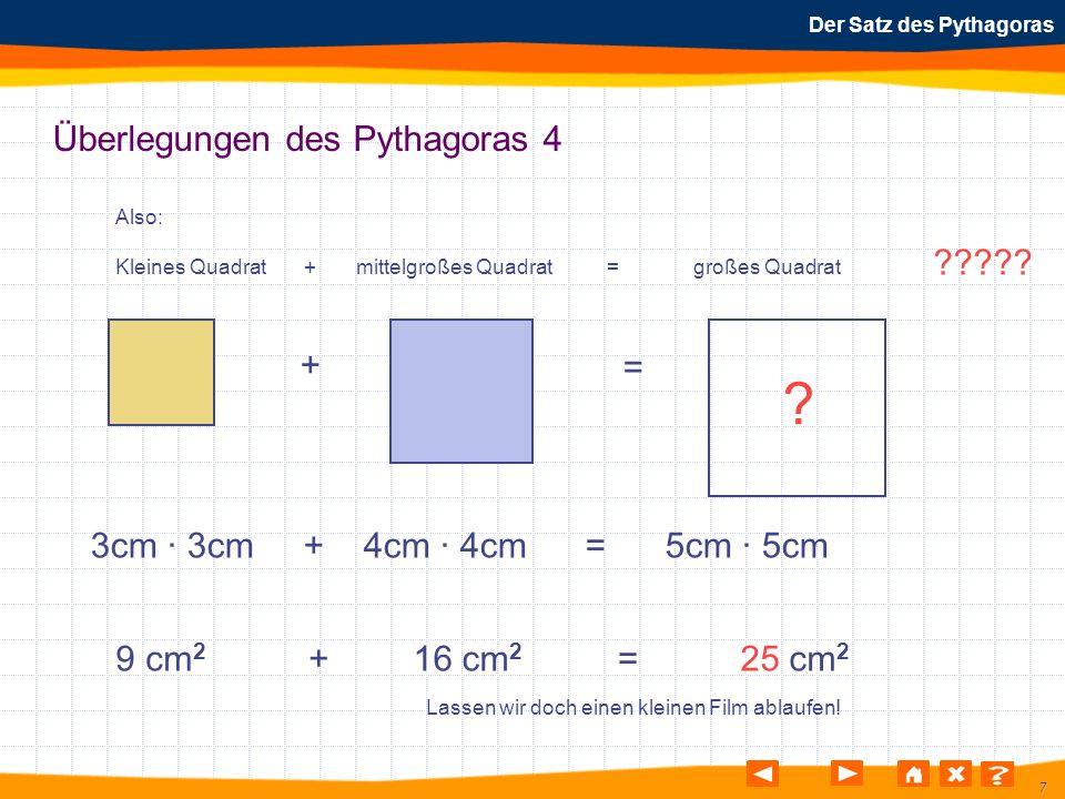 38 Der Satz des Pythagoras Überlegung des Pythagoras 6 Wenn man durch Quadrieren den Flächeninhalt eines Quadrates berechnen kann, dann kann man durch Wurzelziehen aus dem Flächeninhalt die Länge einer Seite errechnen.