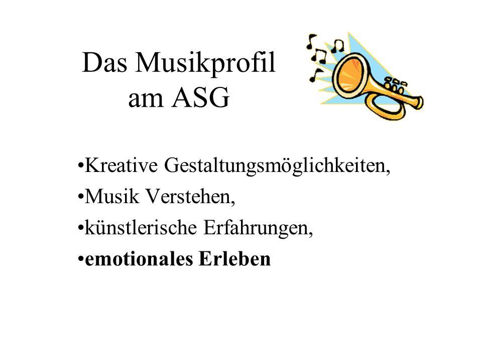 Das Musikprofil am ASG Kreative Gestaltungsmöglichkeiten, Musik Verstehen, künstlerische Erfahrungen, emotionales Erleben