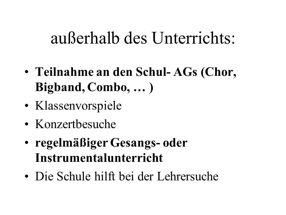 außerhalb des Unterrichts: Teilnahme an den Schul- AGs (Chor, Bigband, Combo, … ) Klassenvorspiele Konzertbesuche regelmäßiger Gesangs- oder Instrumen