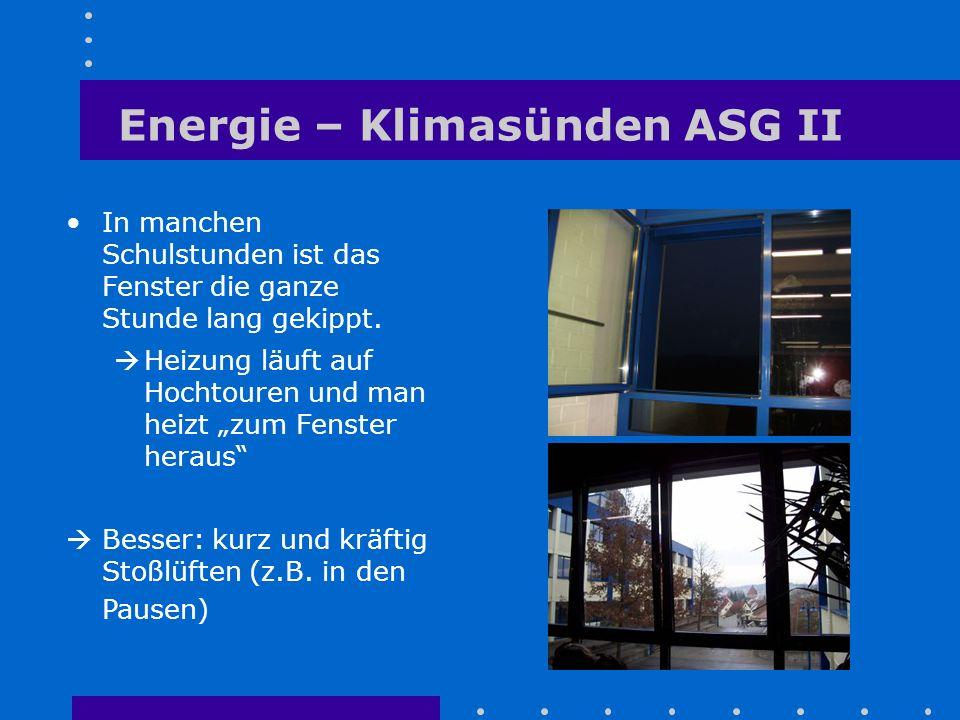 Energie – Klimasünden ASG II In manchen Schulstunden ist das Fenster die ganze Stunde lang gekippt. Heizung läuft auf Hochtouren und man heizt zum Fen