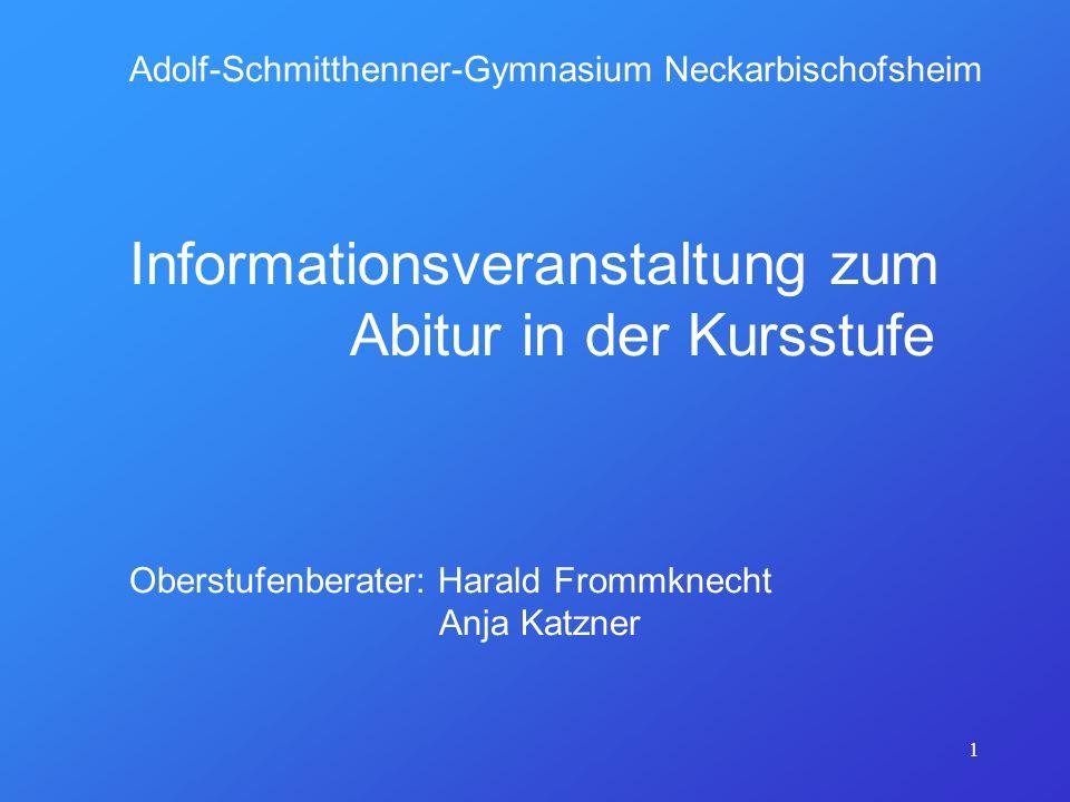 1 Adolf-Schmitthenner-Gymnasium Neckarbischofsheim Informationsveranstaltung zum Abitur in der Kursstufe Oberstufenberater: Harald Frommknecht Anja Ka