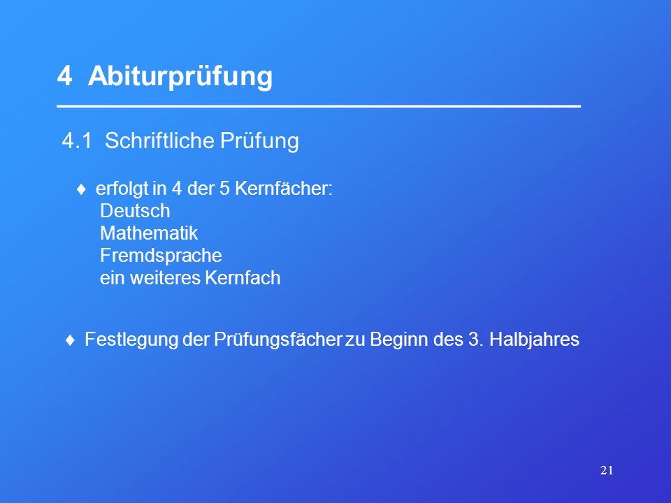 21 4 Abiturprüfung __________________________________ 4.1 Schriftliche Prüfung erfolgt in 4 der 5 Kernfächer: Deutsch Mathematik Fremdsprache ein weit