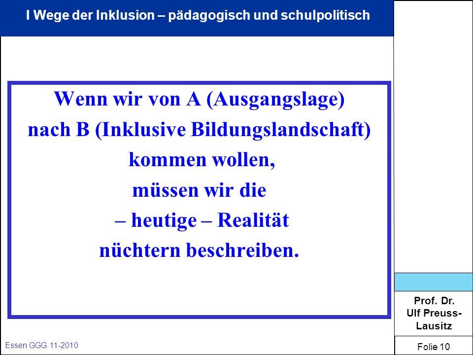 Prof. Dr. Ulf Preuss- Lausitz Folie 10 Essen GGG 11-2010 Wenn wir von A (Ausgangslage) nach B (Inklusive Bildungslandschaft) kommen wollen, müssen wir