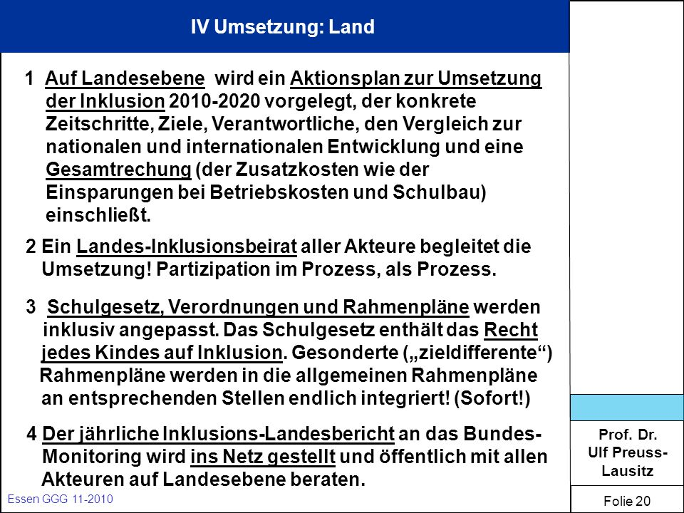 Prof. Dr. Ulf Preuss- Lausitz Folie 20 Essen GGG 11-2010 IV Umsetzung: Land 1 Auf Landesebene wird ein Aktionsplan zur Umsetzung der Inklusion 2010-20