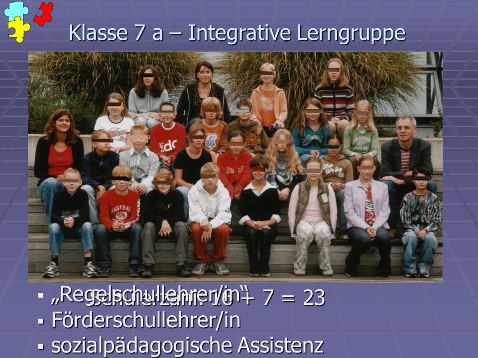 Klasse 7 a – Integrative Lerngruppe Schülerzahl: 16 + 7 = 23 Regelschullehrer/in Förderschullehrer/in Förderschullehrer/in sozialpädagogische Assisten