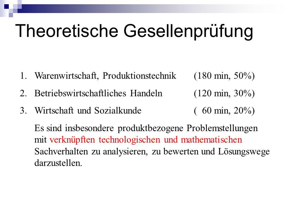 Theoretische Gesellenprüfung 1.Warenwirtschaft, Produktionstechnik (180 min, 50%) 2.Betriebswirtschaftliches Handeln (120 min, 30%) 3.Wirtschaft und S