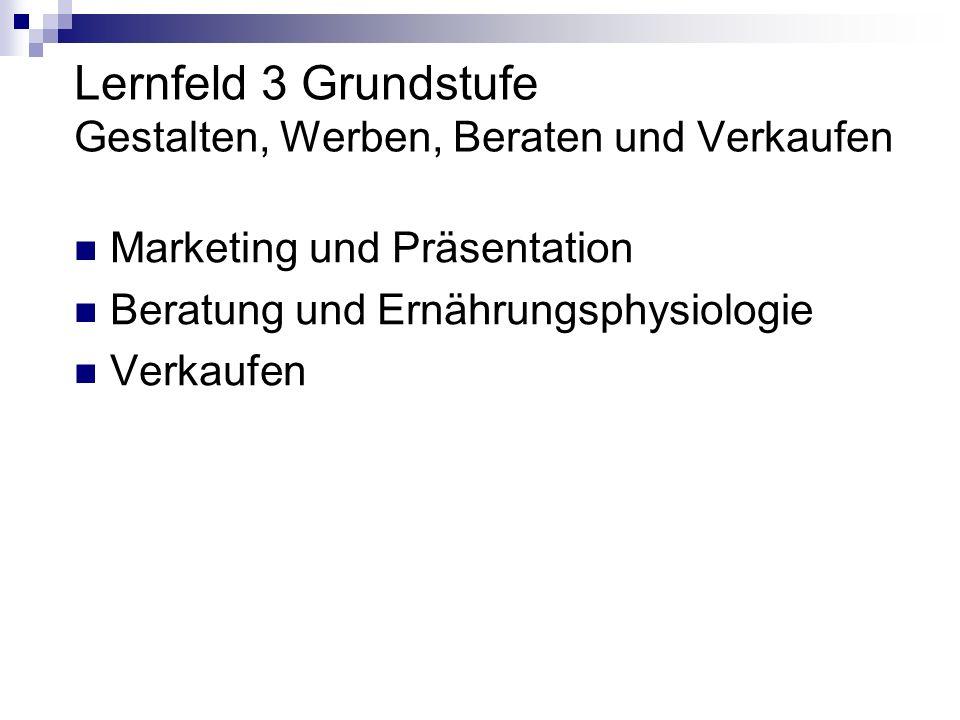 Lernfeld 3 Grundstufe Gestalten, Werben, Beraten und Verkaufen Marketing und Präsentation Beratung und Ernährungsphysiologie Verkaufen