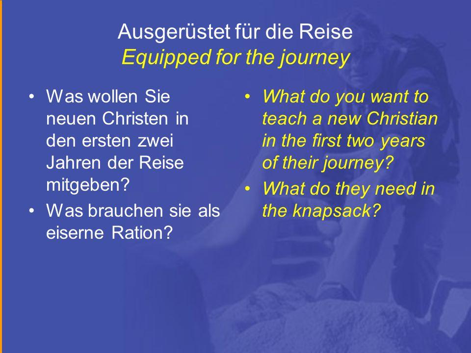 Ausgerüstet für die Reise Equipped for the journey Was wollen Sie neuen Christen in den ersten zwei Jahren der Reise mitgeben? Was brauchen sie als ei