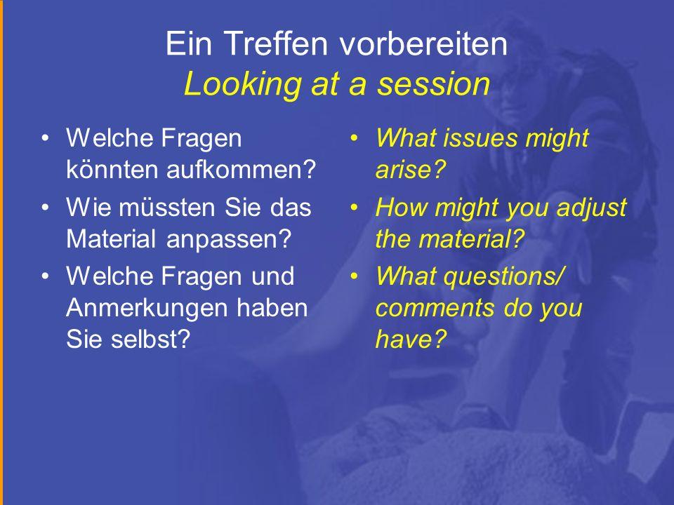 Ein Treffen vorbereiten Looking at a session Welche Fragen könnten aufkommen? Wie müssten Sie das Material anpassen? Welche Fragen und Anmerkungen hab