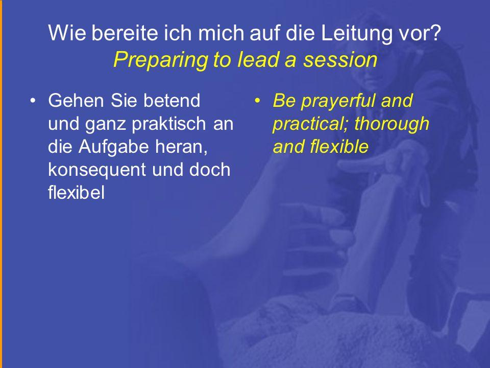 Wie bereite ich mich auf die Leitung vor? Preparing to lead a session Gehen Sie betend und ganz praktisch an die Aufgabe heran, konsequent und doch fl