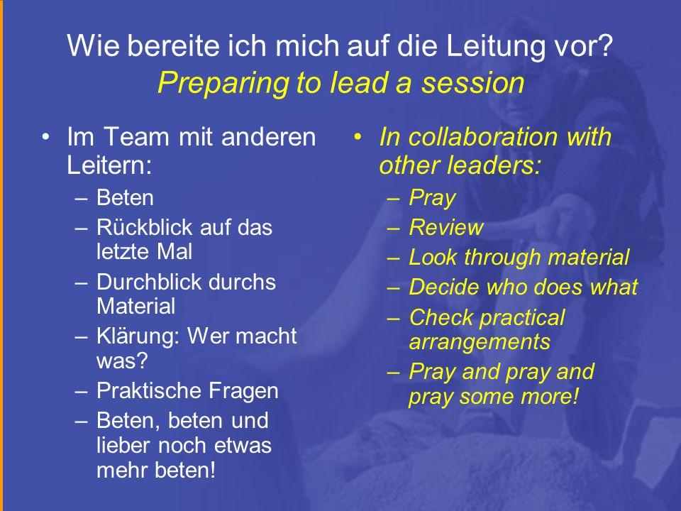 Wie bereite ich mich auf die Leitung vor? Preparing to lead a session Im Team mit anderen Leitern: –Beten –Rückblick auf das letzte Mal –Durchblick du
