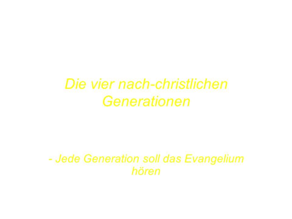 POST-CHRISTENDOM THE FOUR GENERATIONS Die vier nach-christlichen Generationen....AND EVANGELISING EACH OF THEM! - Jede Generation soll das Evangelium