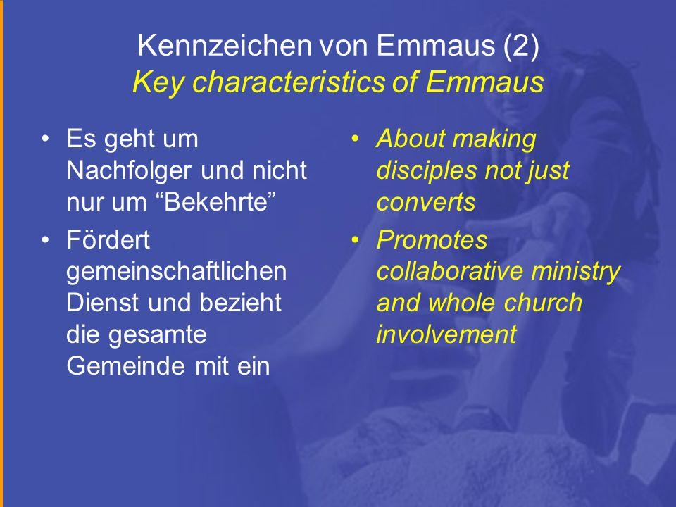Kennzeichen von Emmaus (2) Key characteristics of Emmaus Es geht um Nachfolger und nicht nur um Bekehrte Fördert gemeinschaftlichen Dienst und bezieht die gesamte Gemeinde mit ein About making disciples not just converts Promotes collaborative ministry and whole church involvement