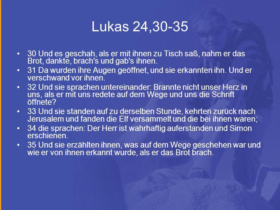 Lukas 24,30-35 30 Und es geschah, als er mit ihnen zu Tisch saß, nahm er das Brot, dankte, brach's und gab's ihnen. 31 Da wurden ihre Augen geöffnet,