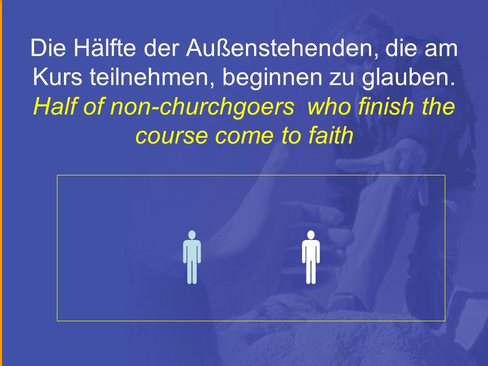 Die Hälfte der Außenstehenden, die am Kurs teilnehmen, beginnen zu glauben. Half of non-churchgoers who finish the course come to faith
