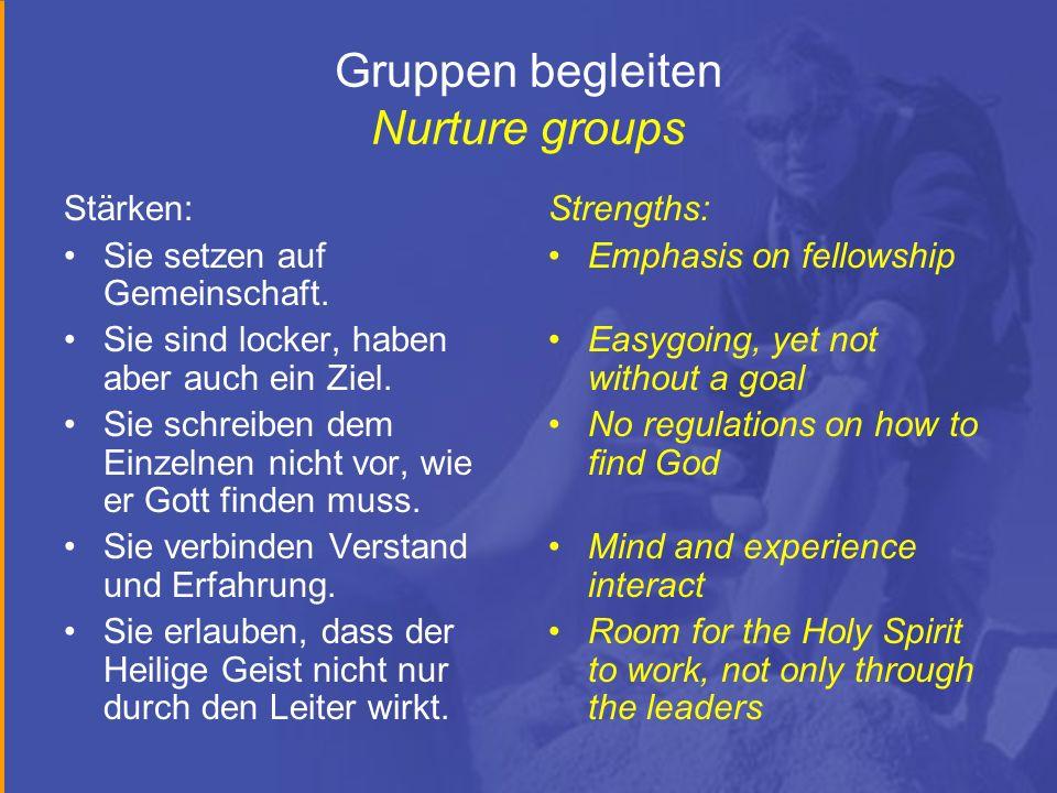 Gruppen begleiten Nurture groups Stärken: Sie setzen auf Gemeinschaft. Sie sind locker, haben aber auch ein Ziel. Sie schreiben dem Einzelnen nicht vo