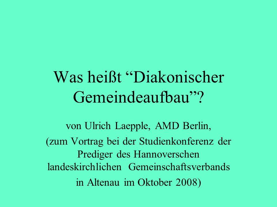 Was heißt Diakonischer Gemeindeaufbau? von Ulrich Laepple, AMD Berlin, (zum Vortrag bei der Studienkonferenz der Prediger des Hannoverschen landeskirc